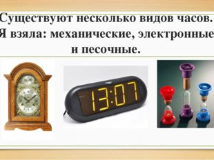Существуют несколько видов часов. Я взяла: механические, электронные и песочн