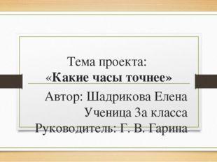 Тема проекта: «Какие часы точнее» Автор: Шадрикова Елена Ученица 3а класса Ру