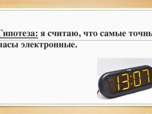 Гипотеза: я считаю, что самые точные часы электронные.