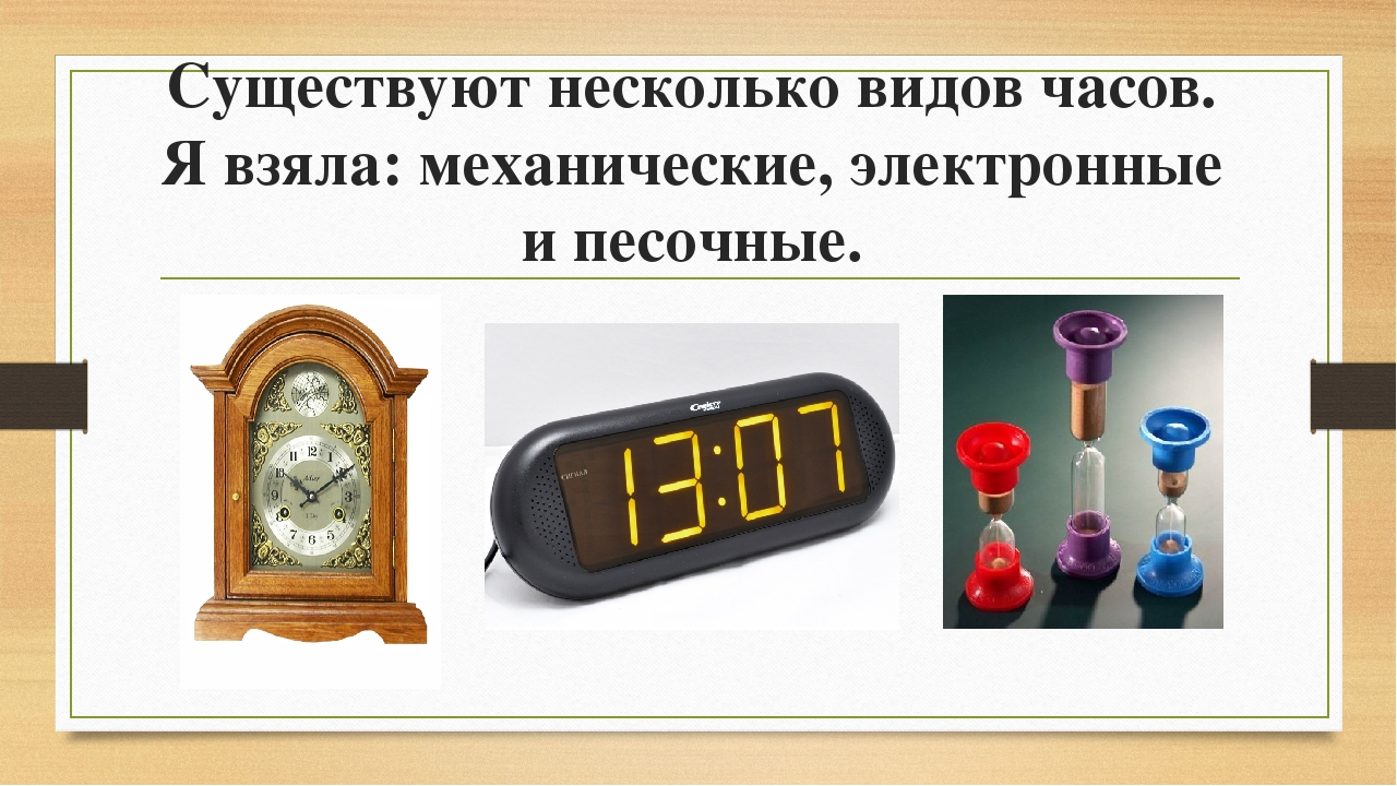 Существуют несколько видов часов. Я взяла: механические, электронные и песочн...