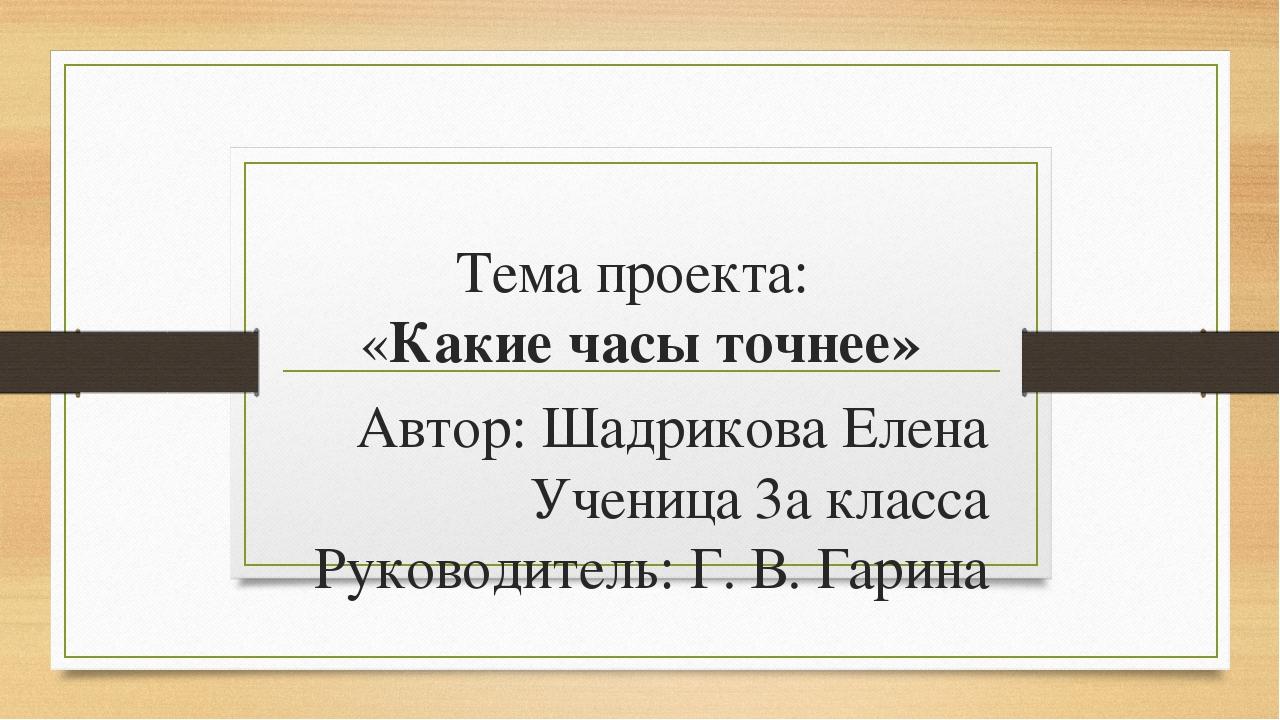 Тема проекта: «Какие часы точнее» Автор: Шадрикова Елена Ученица 3а класса Ру...