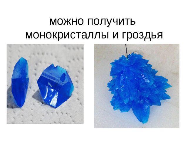 можно получить монокристаллы и гроздья