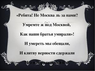 «Ребята! Не Москва ль за нами? Умремте ж под Москвой, Как наши братья умирали