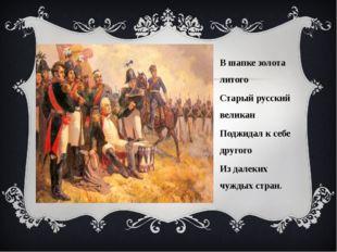 В шапке золота литого Старый русский великан Поджидал к себе другого Из далек