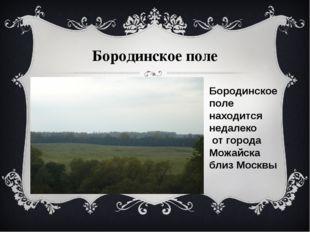 Бородинское поле Бородинское поле находится недалеко от города Можайска близ