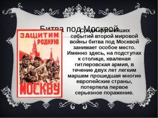 Битва под Москвой Среди крупнейших событий второй мировой войны битва под Мос