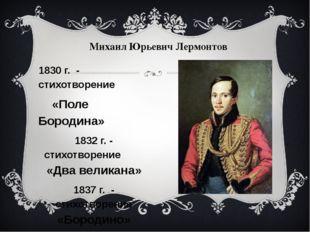 1830 г. - стихотворение «Поле Бородина» 1832 г. - стихотворение «Два великана