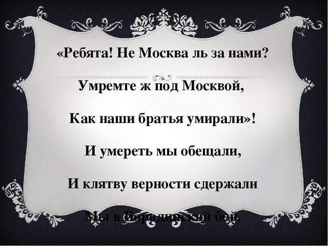 «Ребята! Не Москва ль за нами? Умремте ж под Москвой, Как наши братья умирали...