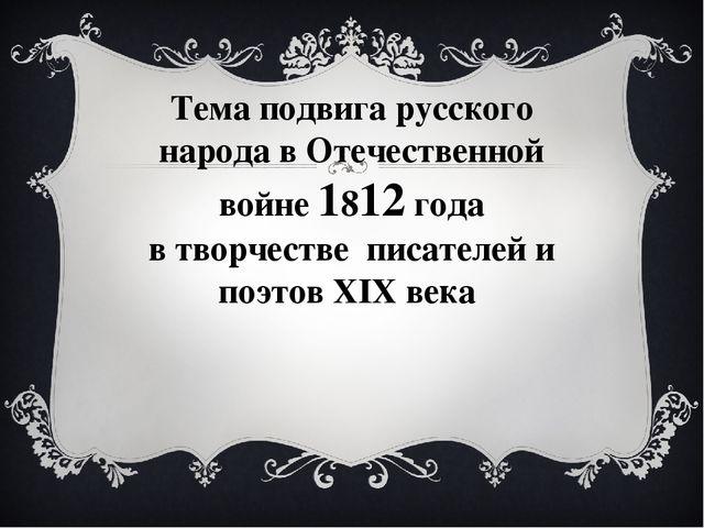 Тема подвига русского народа в Отечественной войне 1812 года в творчестве пис...