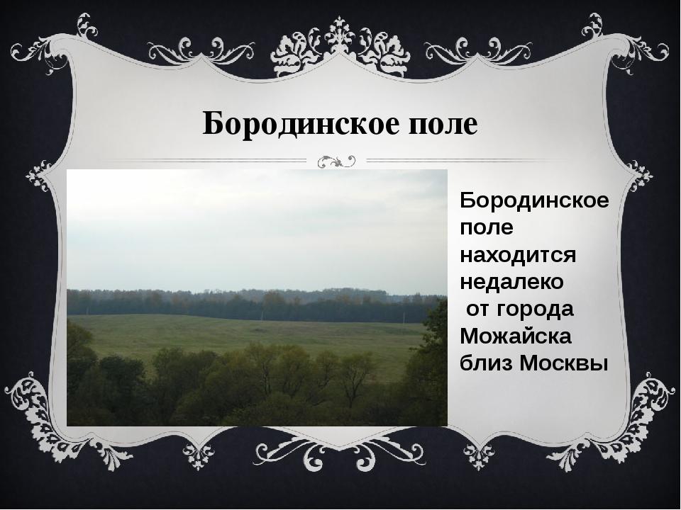 Бородинское поле Бородинское поле находится недалеко от города Можайска близ...