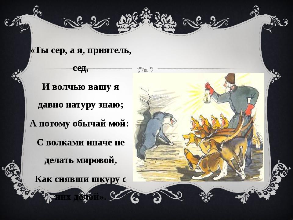 «Ты сер, а я, приятель, сед, И волчью вашу я давно натуру знаю; А потому обыч...