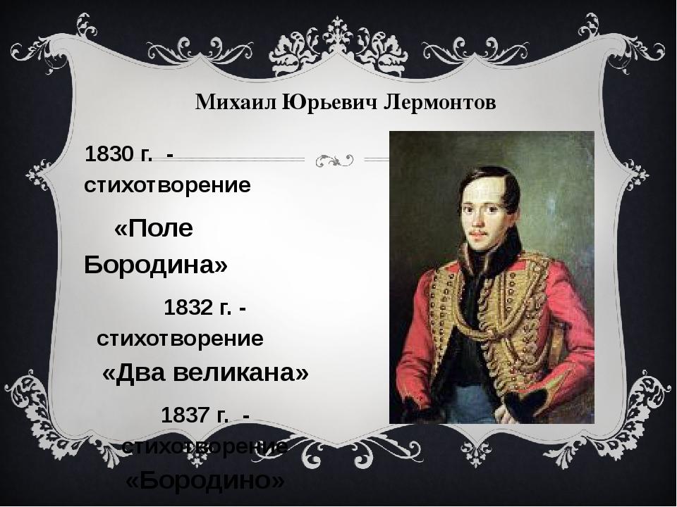 1830 г. - стихотворение «Поле Бородина» 1832 г. - стихотворение «Два великана...