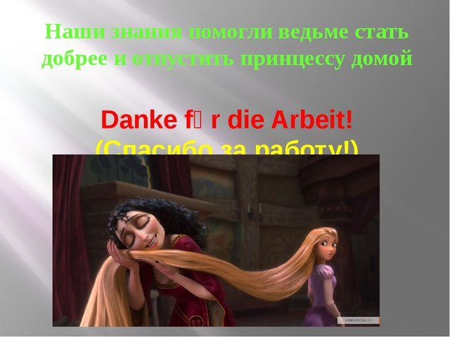 Наши знания помогли ведьме стать добрее и отпустить принцессу домой Danke fủr...