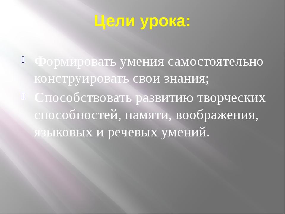 Цели урока: Формировать умения самостоятельно конструировать свои знания; Спо...