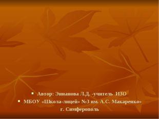 Автор: Эннанова Л.Д. -учитель ИЗО МБОУ «Школа-лицей» №3 им. А.С. Макаренко» г