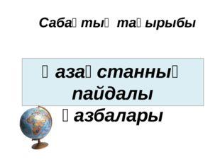Сабақтың тақырыбы Қазақстанның пайдалы қазбалары