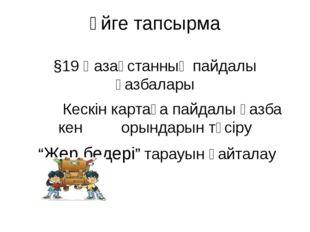 Үйге тапсырма §19 Қазақстанның пайдалы қазбалары Кескін картаға пайдалы қазба