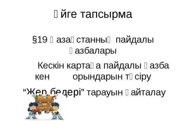 Үйге тапсырма §19 Қазақстанның пайдалы қазбалары Кескін картаға пайдалы қазба...