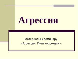 Агрессия Материалы к семинару «Агрессия. Пути коррекции»