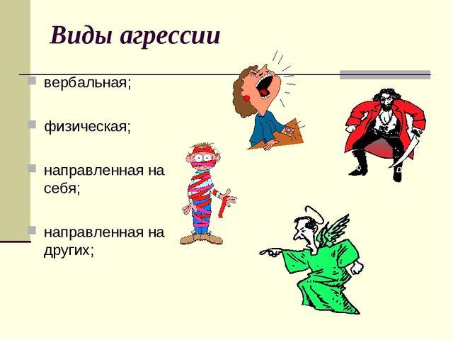 Виды агрессии вербальная; физическая; направленная на себя; направленная на д...