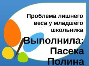 Проблема лишнего веса у младшего школьника Выполнила: Пасека Полина обучающа