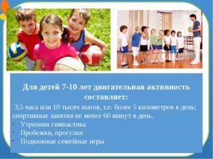 Для детей 7-10 лет двигательная активность составляет: 3,5 часа или 10 тысяч