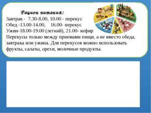 Рацион питания: Завтрак - 7.30-8.00, 10.00 - перекус Обед -13.00-14.00, 16.0