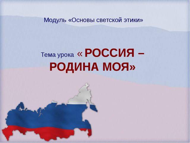 Модуль «Основы светской этики» Тема урока « РОССИЯ – РОДИНА МОЯ»