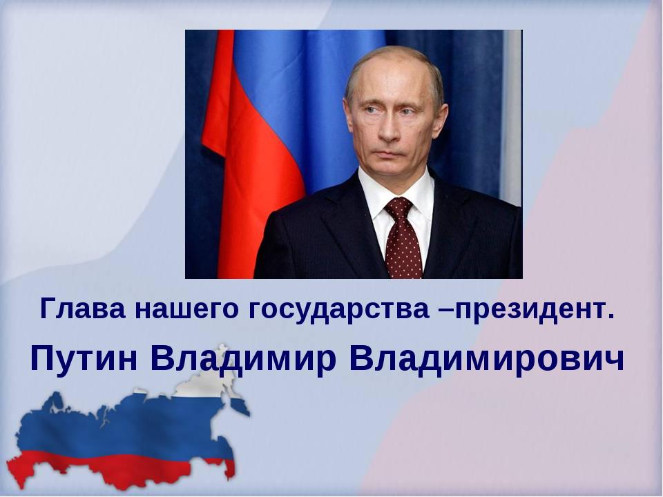 Глава нашего государства –президент. Путин Владимир Владимирович