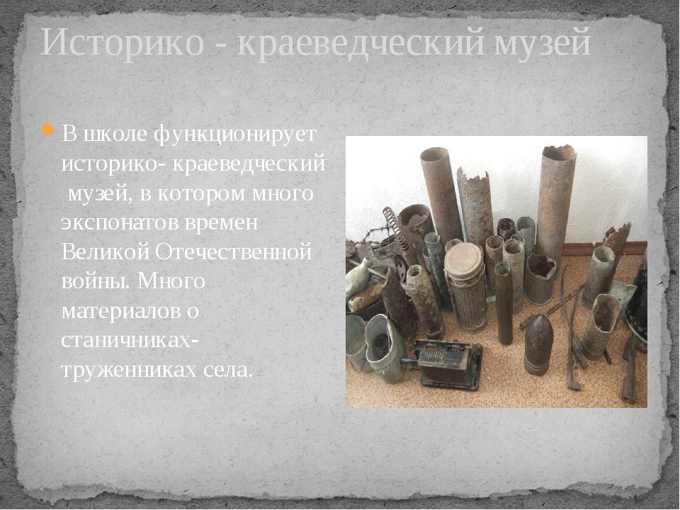 Историко - краеведческий музей В школе функционирует историко- краеведческий...