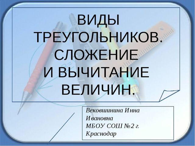 ВИДЫ ТРЕУГОЛЬНИКОВ. СЛОЖЕНИЕ И ВЫЧИТАНИЕ ВЕЛИЧИН. Вековшинина Инна Ивановна...