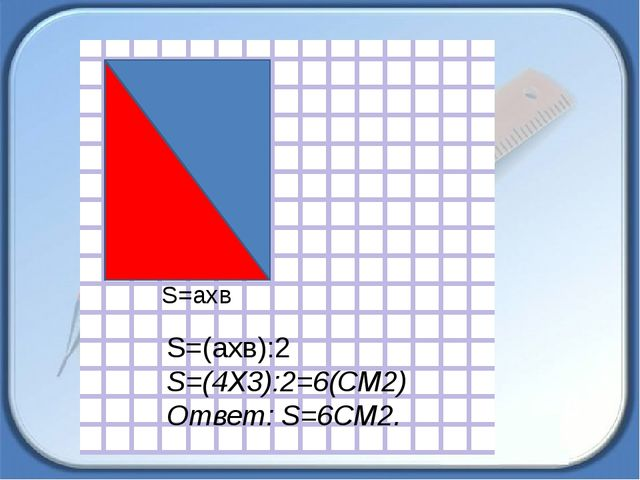 S=aхв S=(aхв):2 S=(4Х3):2=6(СМ2) Ответ: S=6СМ2.