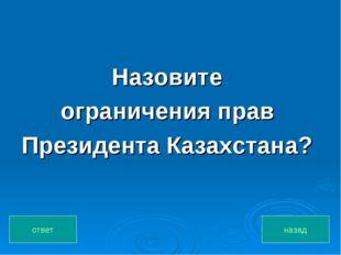Назовите ограничения прав Президента Казахстана? назад ответ