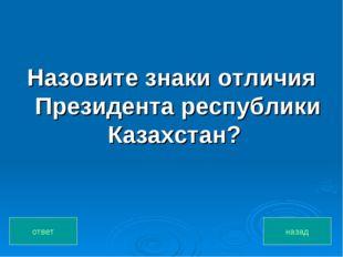 Назовите знаки отличия Президента республики Казахстан? назад ответ