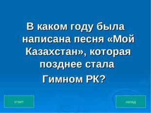 В каком году была написана песня «Мой Казахстан», которая позднее стала Гимно