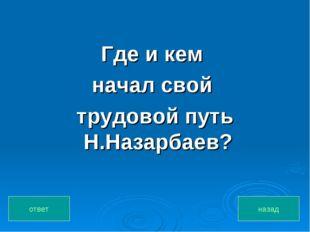Где и кем начал свой трудовой путь Н.Назарбаев? назад ответ