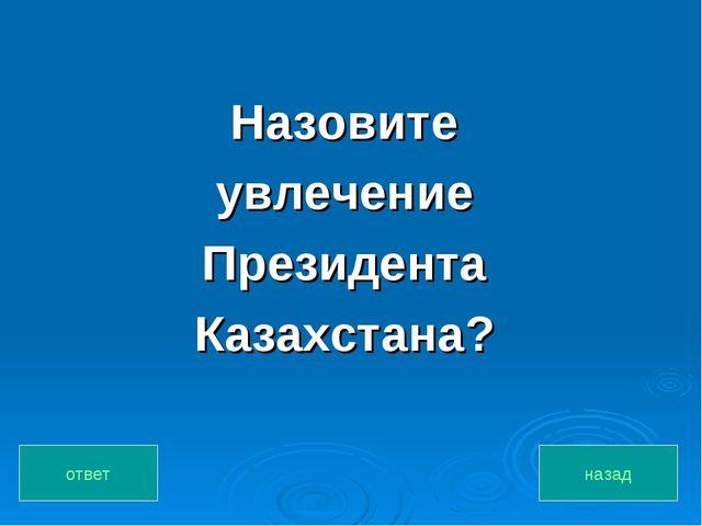 Назовите увлечение Президента Казахстана? назад ответ