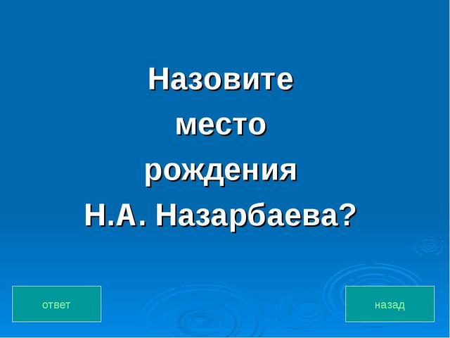 Назовите место рождения Н.А. Назарбаева? назад ответ