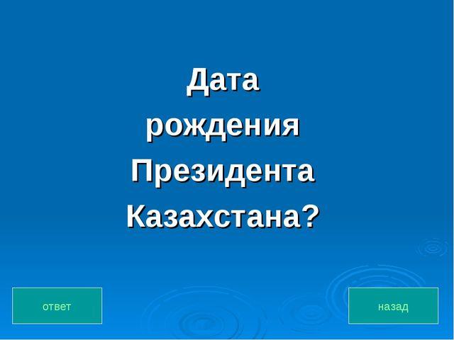Дата рождения Президента Казахстана? назад ответ