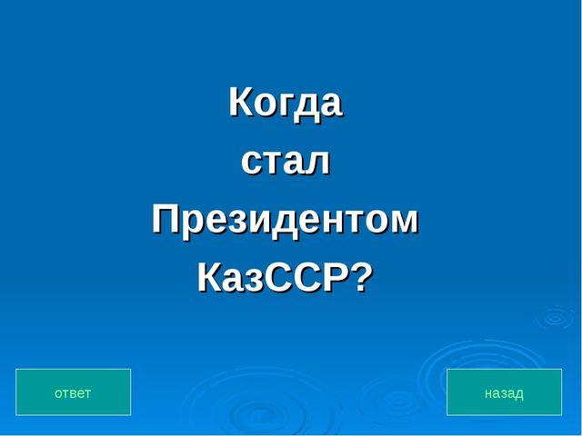 Когда стал Президентом КазССР? назад ответ