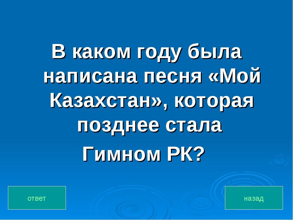В каком году была написана песня «Мой Казахстан», которая позднее стала Гимно...