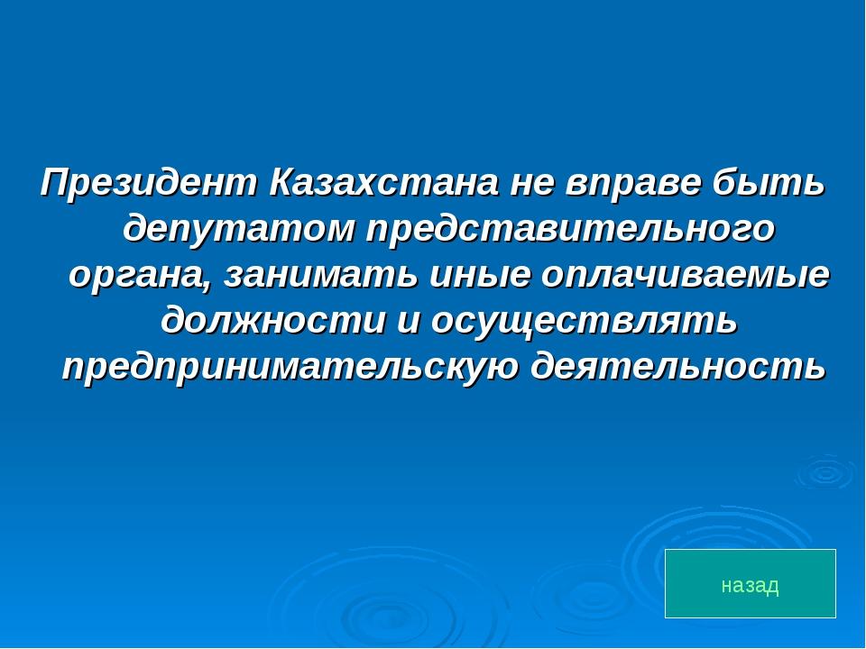 Президент Казахстана не вправе быть депутатом представительного органа, заним...