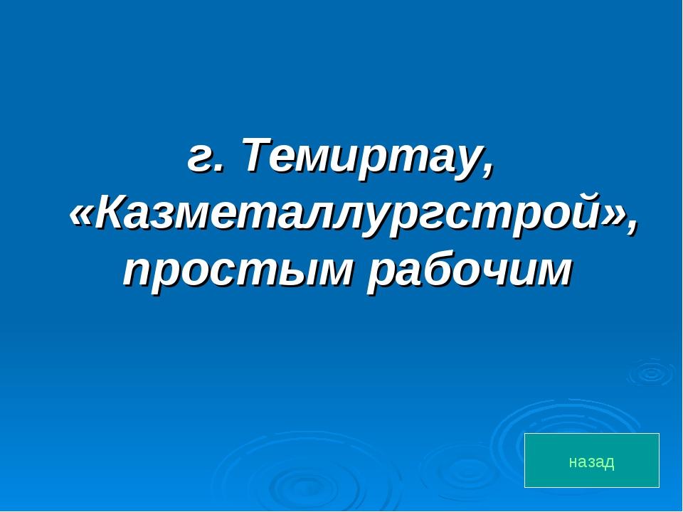 г. Темиртау, «Казметаллургстрой», простым рабочим назад