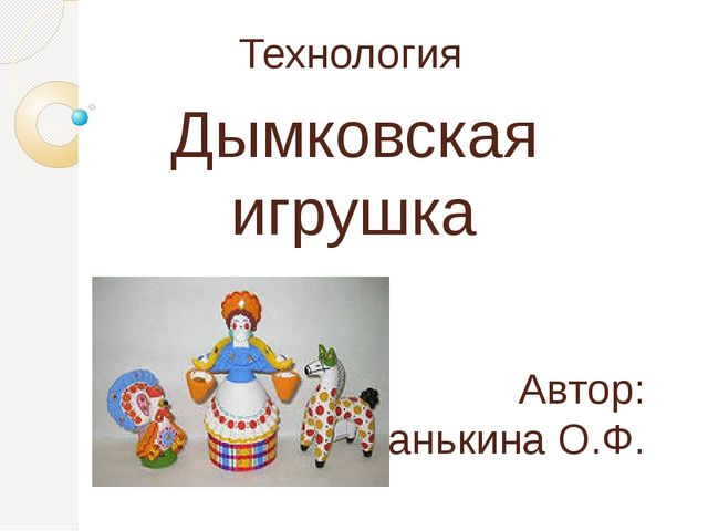 Технология Дымковская игрушка Автор: Панькина О.Ф.
