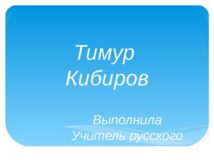 Тимур Кибиров Выполнила Учитель русского языка и литературы МБОУ «СОШ» пст. С