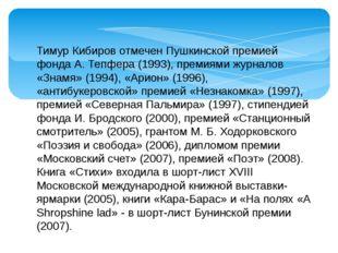 Тимур Кибиров отмечен Пушкинской премией фонда А. Тепфера (1993), премиями жу