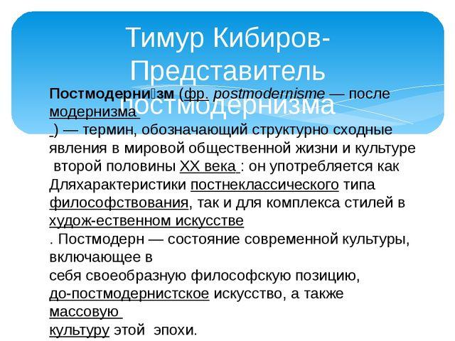 Тимур Кибиров- Представитель постмодернизма Постмодерни́зм(фр.postmodernism...