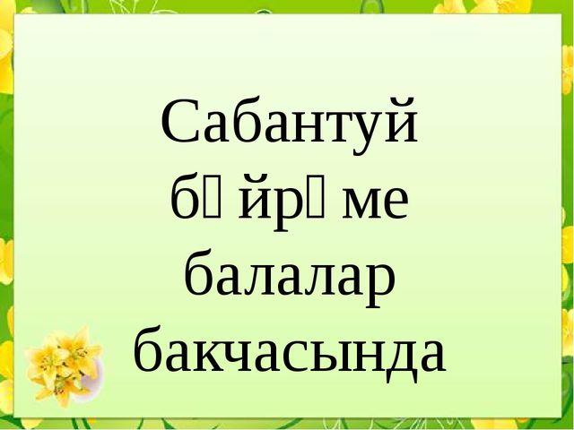Сабантуй бәйрәме балалар бакчасында  1 категорияле тәрбияче Мавлитова Э...