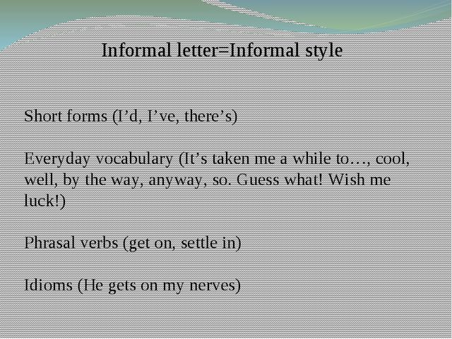 Informal letter=Informal style Short forms (I'd, I've, there's) Everyday voca...