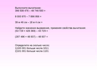 Выполните вычитание: 396 508 476 – 49 746 593 = 8 000 970 – 7 896 956 = 39 м